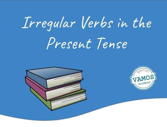 Your Ultimate Guide To Irregular Verbs In Spanish In The Present Tense Vamos Spanish Academy